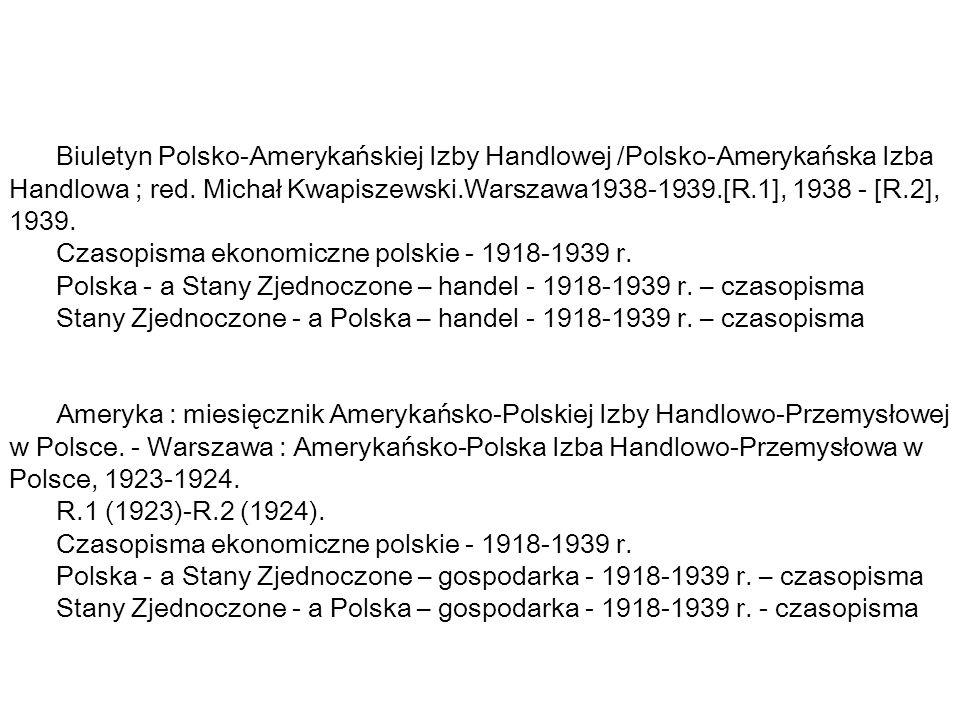 Biuletyn Polsko-Amerykańskiej Izby Handlowej /Polsko-Amerykańska Izba Handlowa ; red. Michał Kwapiszewski.Warszawa1938-1939.[R.1], 1938 - [R.2], 1939.